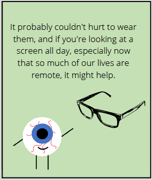Comic says: It probably couldn't hurt to wear them, but if you're looking at a screen all day, especially now that so much of our lives are remote, it might help.